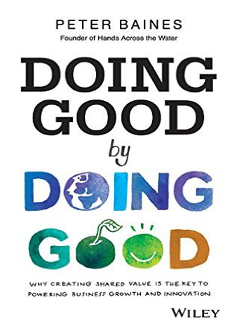 Doing Good By Doing Good Why Creating Shared Value is the Key to Powering Business Growth and Innovation