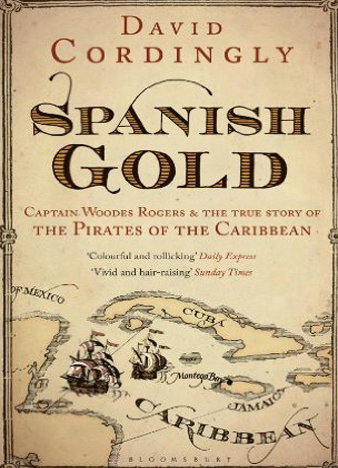 Spanish Gold, Captain Woodes Rogers & the True Story of the Pirates of the Caribbean - David Cordingly