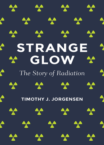 Strange Glow The Story of Radiation by Timothy Jorgensen