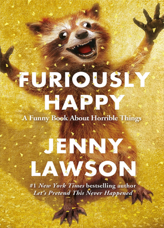Furiously Happy A Funny Book About Horrible Things