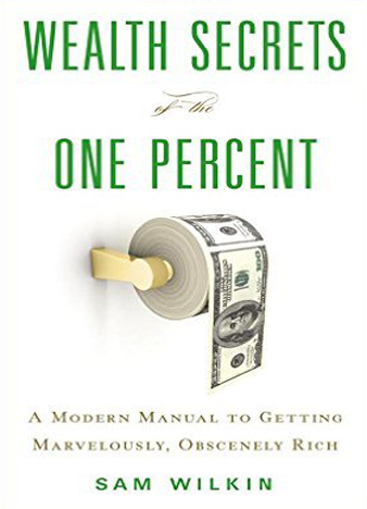 Wealth Secrets of the One Percent A Modern Manual to Getting Marvelously, Obscenely Rich
