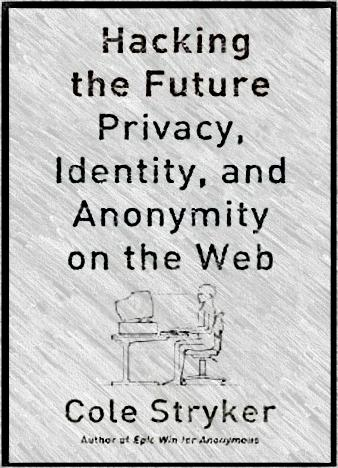 Hacking-the-Future-Privacy-Identity-and-Anonymity-on-the-Web-1st-Edition