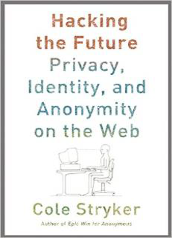 Hacking the Future Privacy, Identity, and Anonymity on the Web 1st Edition