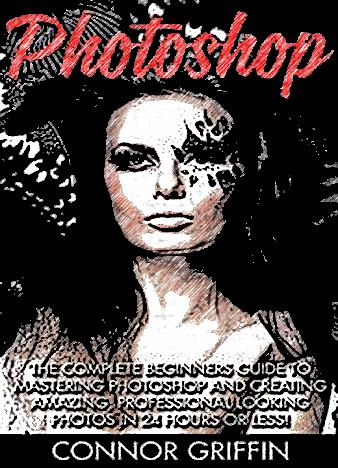 Photoshop-The-Complete-Beginners-Guide-To-Mastering-Photoshop-And-Creating-Amazing-Professional-Looking-Photos-In-24-Hours-Or-Less-Graphic-Design-Digital-Photography-Photoshop-CC