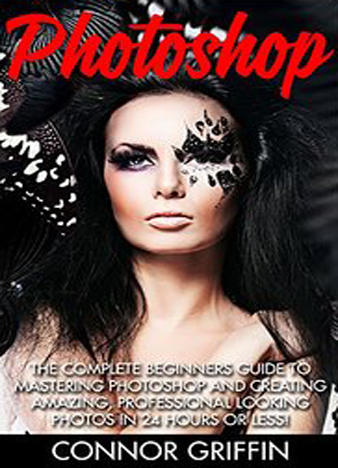 Photoshop The Complete Beginners Guide To Mastering Photoshop And Creating Amazing, Professional Looking Photos In 24 Hours Or Less! (Graphic Design, Digital Photography, Photoshop CC)