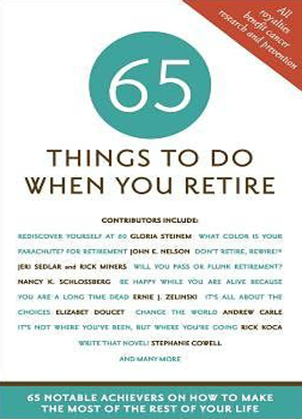 65 Things to Do When You Retire. More Than 65 Notable Achievers on How to Make the Most of the Rest of Your Life