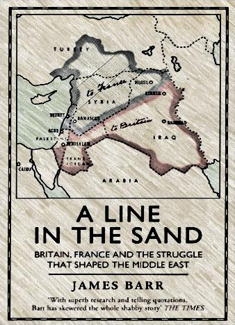 A-Line-in-the-Sand-Britain-France-and-the-Struggle-that-Shaped-the-Middle-East-James-Barr