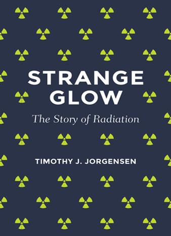 Strange Glow The Story of Radiation by Timothy Jorgensen