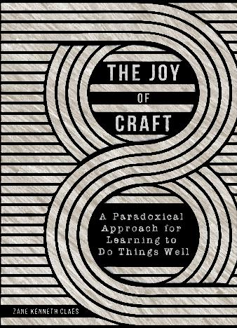 The-Joy-of-Craft_-A-Paradoxical-Approach-for-Learning-to-Do-Things-Well-by-Zane-Kenneth-Claes