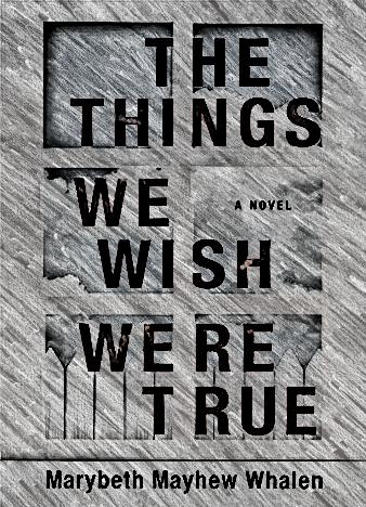the-things-we-wish-were-true-by-marybeth-mayhew-whalen